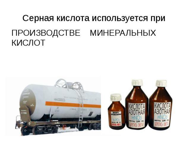 Серная кислота используется при ПРОИЗВОДСТВЕ МИНЕРАЛЬНЫХ КИСЛОТ