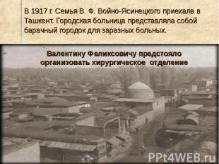 В 1917 г. Семья В. Ф. Войно-Ясинецкого приехала в Ташкент. Городская больница пр