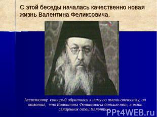 С этой беседы началась качественно новая жизнь Валентина Феликсовича.