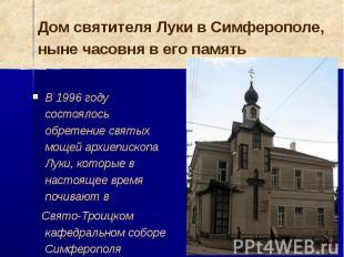 В 1996 году состоялось обретение святых мощей архиепископа Луки, которые в насто