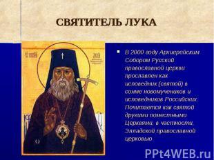 СВЯТИТЕЛЬ ЛУКА В 2000 году Архиерейским Собором Русской православной церкви прос