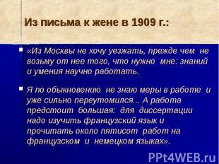 Из письма к жене в 1909 г.: «Из Москвы не хочу уезжать, прежде чем не возьму от