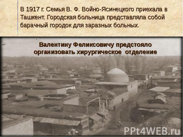 В 1917 г. Семья В. Ф. Войно-Ясинецкого приехала в Ташкент. Городская больница представляла собой барачный городок для заразных больных.