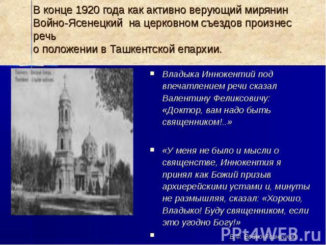 В конце 1920 года как активно верующий мирянин Войно-Ясенецкий на церковном съездов произнес речь о положении в Ташкентской епархии.