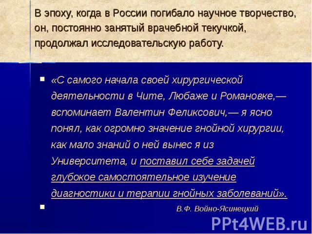 В эпоху, когда в России погибало научное творчество, он, постоянно занятый врачебной текучкой, продолжал исследовательскую работу. «С самого начала своей хирургической деятельности в Чите, Любаже и Романовке,— вспоминает Валентин Феликсович,— я ясно…