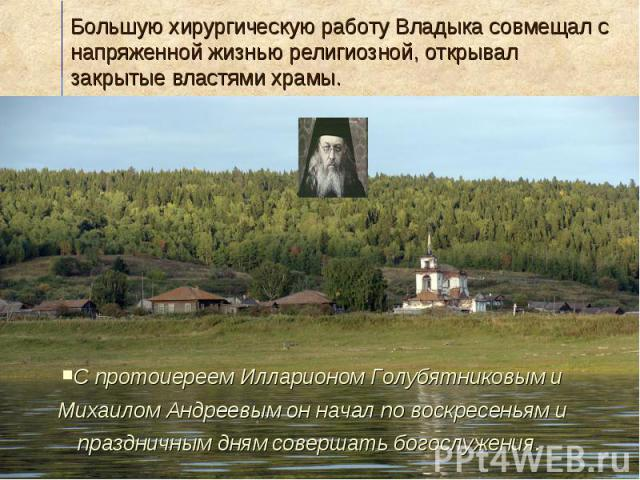 Большую хирургическую работу Владыка совмещал с напряженной жизнью религиозной, открывал закрытые властями храмы.