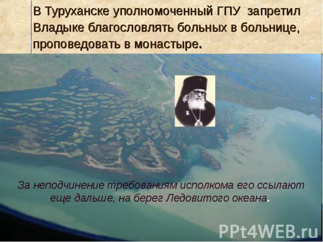 В Туруханске уполномоченный ГПУ запретил Владыке благословлять больных в больнице, проповедовать в монастыре.