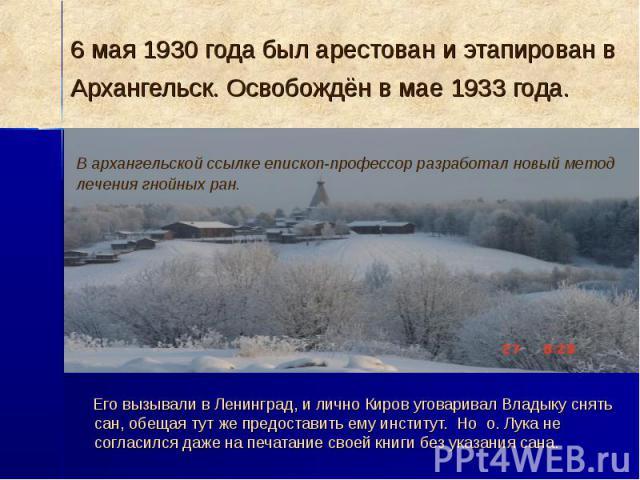 6 мая 1930 года был арестован и этапирован в Архангельск. Освобождён в мае 1933 года. Его вызывали в Ленинград, и лично Киров уговаривал Владыку снять сан, обещая тут же предоставить ему институт. Но о. Лука не согласился даже на печатание своей кни…
