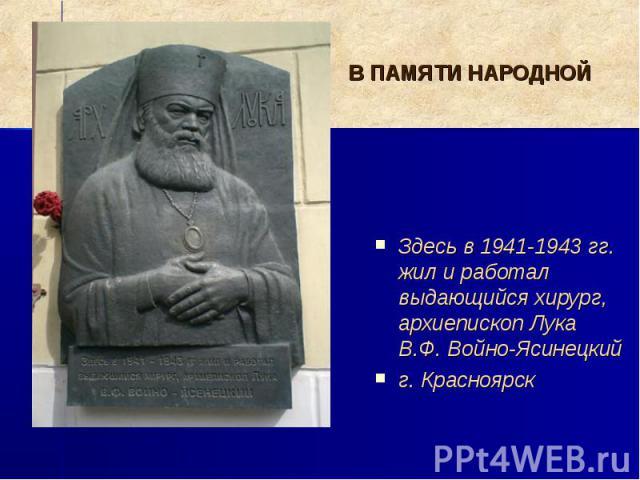 В ПАМЯТИ НАРОДНОЙ Здесь в 1941-1943 гг. жил и работал выдающийся хирург, архиепископ Лука В.Ф. Войно-Ясинецкий г. Красноярск