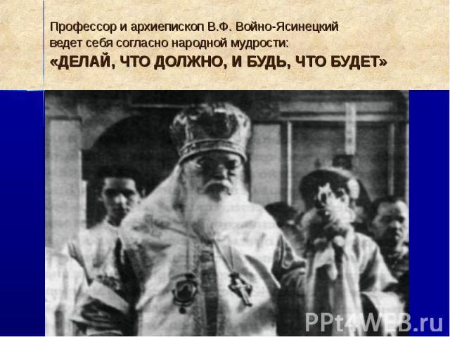 Профессор и архиепископ В.Ф. Войно-Ясинецкий ведет себя согласно народной мудрости: «ДЕЛАЙ, ЧТО ДОЛЖНО, И БУДЬ, ЧТО БУДЕТ»
