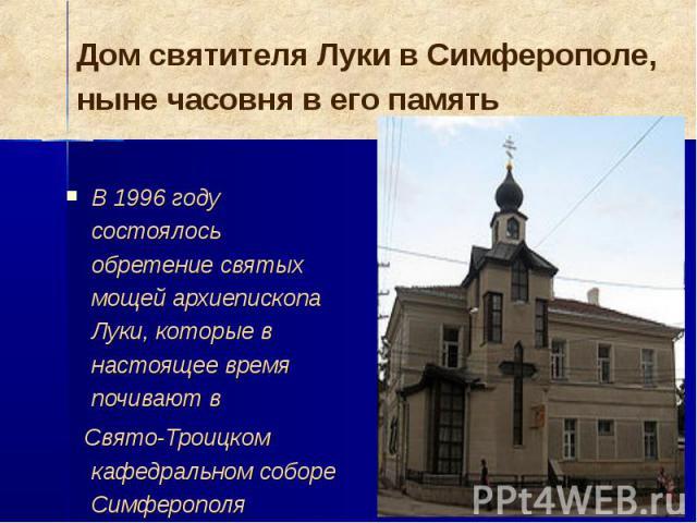В 1996 году состоялось обретение святых мощей архиепископа Луки, которые в настоящее время почивают в Свято-Троицком кафедральном соборе Симферополя
