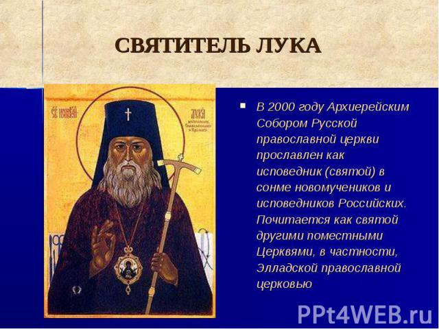 СВЯТИТЕЛЬ ЛУКА В 2000 году Архиерейским Собором Русской православной церкви прославлен как исповедник (святой) в сонме новомучеников и исповедников Российских. Почитается как святой другими поместными Церквями, в частности, Элладской православной церковью