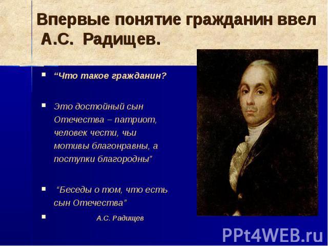 Впервые понятие гражданин ввел А.С. Радищев.