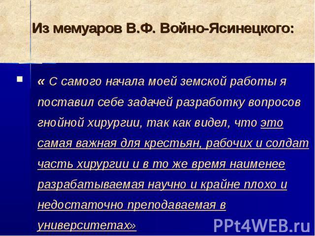 Из мемуаров В.Ф. Войно-Ясинецкого: « С самого начала моей земской работы я поставил себе задачей разработку вопросов гнойной хирургии, так как видел, что это самая важная для крестьян, рабочих и солдат часть хирургии и в то же время наименее разраба…