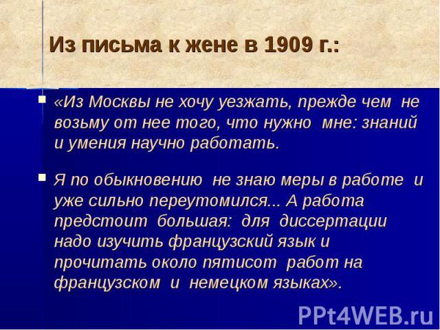 Из письма к жене в 1909 г.: «Из Москвы не хочу уезжать, прежде чем не возьму от нее того, что нужно мне: знаний и умения научно работать. Я по обыкновению не знаю меры в работе и уже сильно переутомился... А работа предстоит большая: для диссертации…