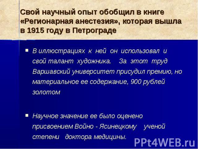Свой научный опыт обобщил в книге «Регионарная анестезия», которая вышла в 1915 году в Петрограде В иллюстрациях к ней он использовал и свой талант художника. За этот труд Варшавский университет присудил премию, но материальное ее содержание, 900 ру…