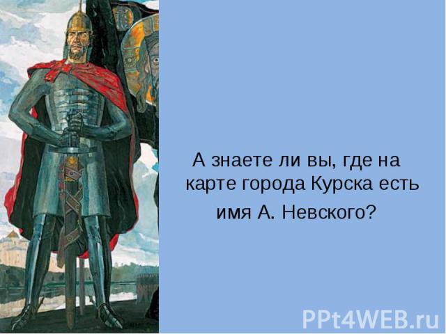 А знаете ли вы, где на карте города Курска есть имя А. Невского?