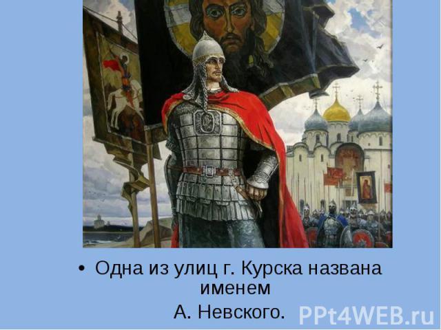 Одна из улиц г. Курска названа именем Одна из улиц г. Курска названа именем А. Невского.