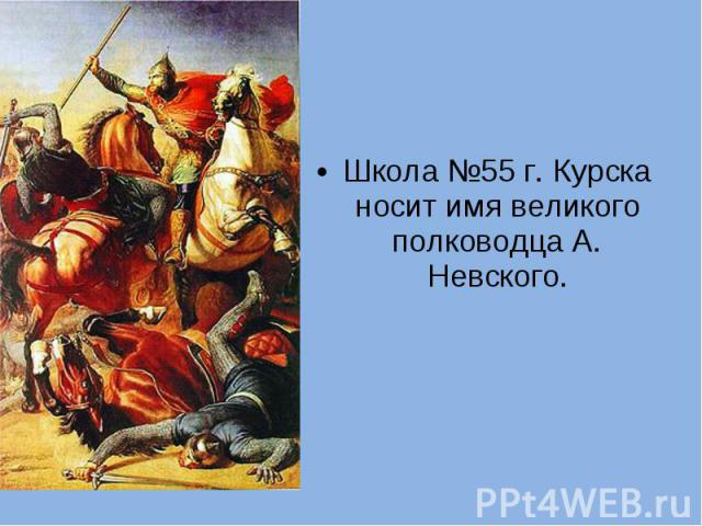Школа №55 г. Курска носит имя великого полководца А. Невского.