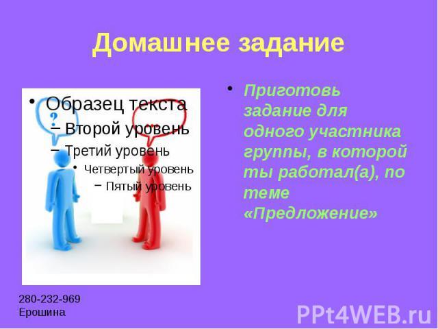 Домашнее задание Приготовь задание для одного участника группы, в которой ты работал(а), по теме «Предложение»
