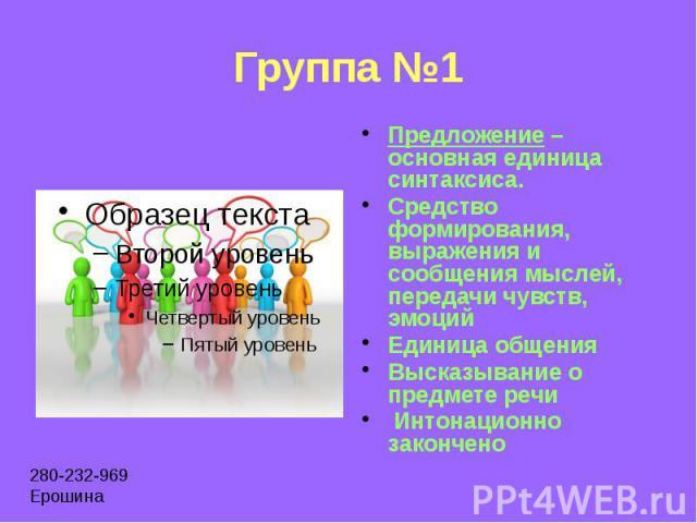 Группа №1 Предложение – основная единица синтаксиса. Средство формирования, выражения и сообщения мыслей, передачи чувств, эмоций Единица общения Высказывание о предмете речи Интонационно закончено
