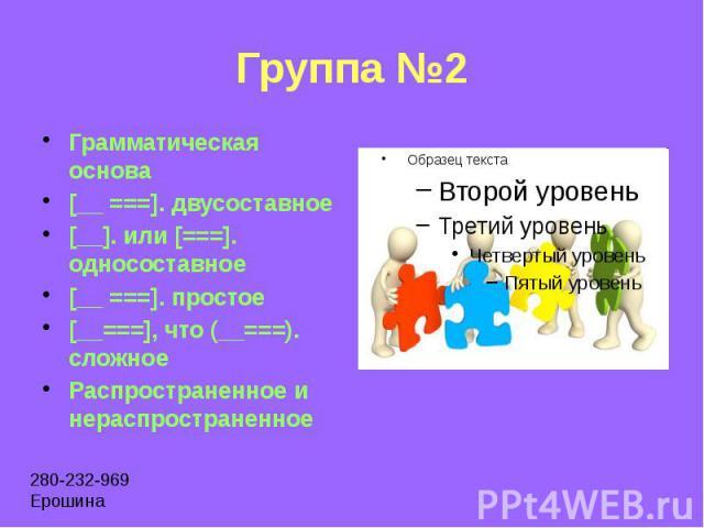 Группа №2 Грамматическая основа [__ ===]. двусоставное [__]. или [===]. односоставное [__ ===]. простое [__===], что (__===). сложное Распространенное и нераспространенное