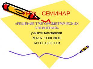 УРОК - СЕМИНАР «РЕШЕНИЕ ТРИГОНОМЕТРИЧЕСКИХ УРАВНЕНИЙ» учителя математики МБОУ СО