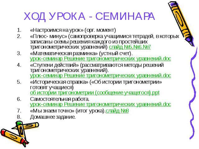 ХОД УРОКА - СЕМИНАРА «Настроимся на урок» (орг. момент) «Плюс- минус» (самопроверка учащимися тетрадей, в которых записаны схемы решения каждого из простейших тригонометрических уравнений) слайд №5,№6,№7 «Математическая разминка» (устный счет).урок-…