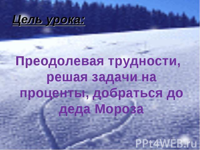 Преодолевая трудности, решая задачи на проценты, добраться до деда Мороза Преодолевая трудности, решая задачи на проценты, добраться до деда Мороза