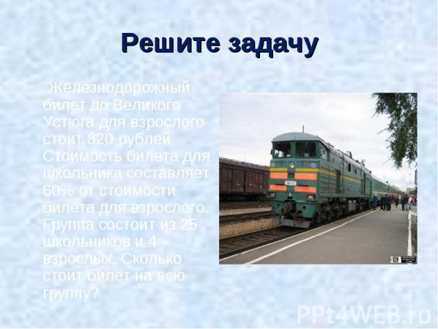 Железнодорожный билет до Великого Устюга для взрослого стоит 820 рублей. Стоимость билета для школьника составляет 60% от стоимости билета для взрослого. Группа состоит из 25 школьников и 4 взрослых. Сколько стоит билет на всю группу? Железнодорожны…