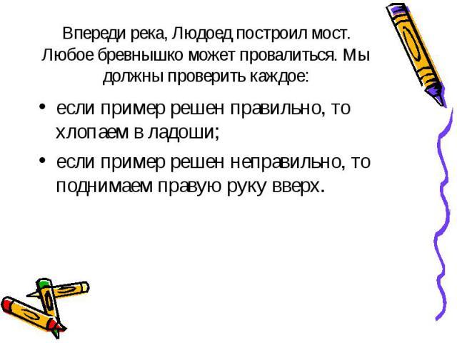 если пример решен правильно, то хлопаем в ладоши; если пример решен правильно, то хлопаем в ладоши; если пример решен неправильно, то поднимаем правую руку вверх.