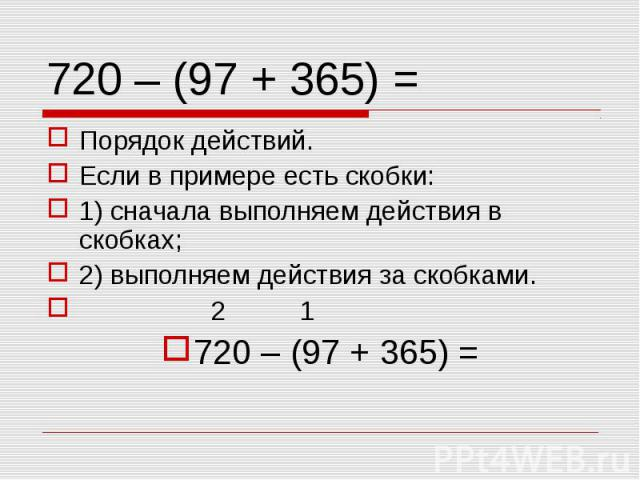 Порядок действий. Порядок действий. Если в примере есть скобки: 1) сначала выполняем действия в скобках; 2) выполняем действия за скобками. 2 1 720 – (97 + 365) =