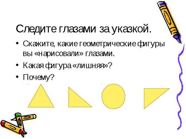 Скажите, какие геометрические фигуры вы «нарисовали» глазами. Скажите, какие геометрические фигуры вы «нарисовали» глазами. Какая фигура «лишняя»? Почему?
