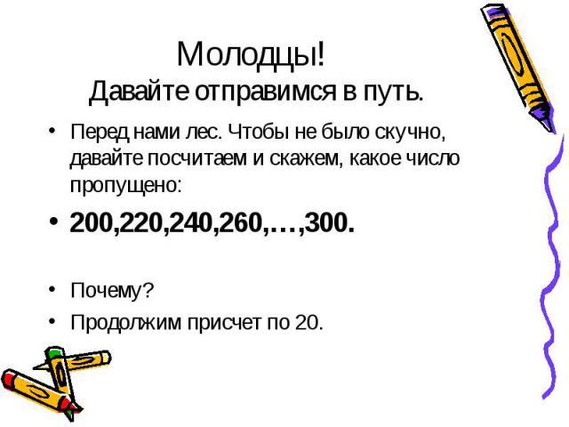 Перед нами лес. Чтобы не было скучно, давайте посчитаем и скажем, какое число пропущено: Перед нами лес. Чтобы не было скучно, давайте посчитаем и скажем, какое число пропущено: 200,220,240,260,…,300. Почему? Продолжим присчет по 20.