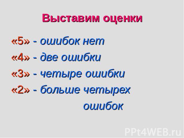 «5» - ошибок нет «5» - ошибок нет «4» - две ошибки «3» - четыре ошибки «2» - больше четырех ошибок