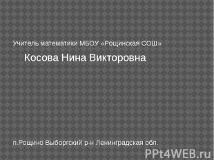 Учитель математики МБОУ «Рощинская СОШ» Косова Нина Викторовна п.Рощино Выборгск