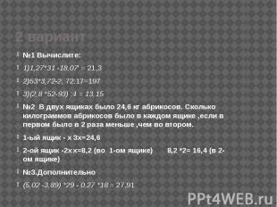 2 вариант №1 Вычислите: 1)1,27*31 -18,07' = 21,3 2)53*3,72-2, 72:17=197 3)(2,8 *