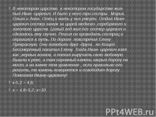 В некотором царстве, в некотором государстве жил-был Иван -царевич. И было у него три сестры : Марья, Ольга и Анна. Отец и мать у них умерли. Отдал Иван- царевич сестер замуж за царей медного ,серебряного и золотого царств. Целый год жил без сестер …