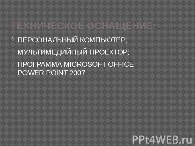 ТЕХНИЧЕСКОЕ ОСНАЩЕНИЕ: ПЕРСОНАЛЬНЫЙ КОМПЬЮТЕР; МУЛЬТИМЕДИЙНЫЙ ПРОЕКТОР; ПРОГРАММА MICROSOFT OFFICE POWER POINT 2007