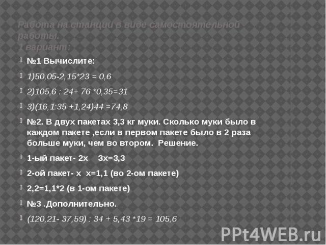 Работа на станции в виде самостоятельной работы. 1 вариант: №1 Вычислите: 1)50,05-2,15*23 = 0,6 2)105,6 : 24+ 76 *0,35=31 3)(16,1:35 +1,24)44 =74,8 №2. В двух пакетах 3,3 кг муки. Сколько муки было в каждом пакете ,если в первом пакете было в 2 раза…