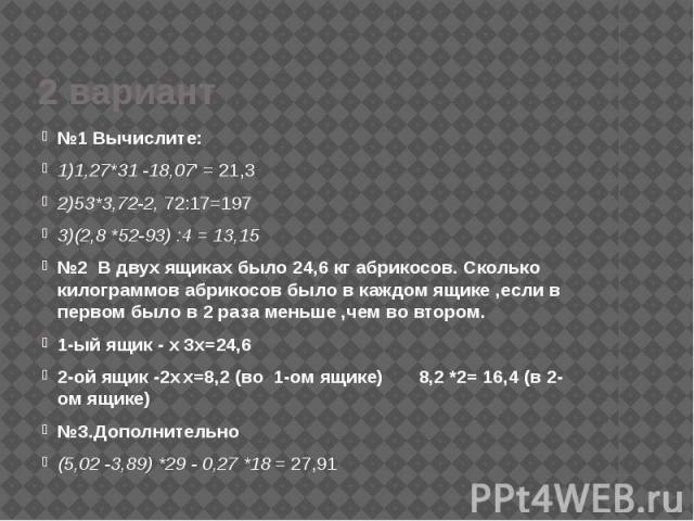 2 вариант №1 Вычислите: 1)1,27*31 -18,07' = 21,3 2)53*3,72-2, 72:17=197 3)(2,8 *52-93) :4 = 13,15 №2 В двух ящиках было 24,6 кг абрикосов. Сколько килограммов абрикосов было в каждом ящике ,если в первом было в 2 раза меньше ,чем во втором. 1-ый ящи…
