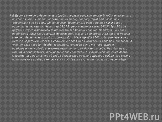 В Европе учение о десятичных дробях первым изложил голландский математик и инженер Симон Стевин, посвятивший этому вопросу труд под названием «Десятая» в 1585 году. Он записывал десятичные дроби не так как теперь принято записывать. Например 28,375 …