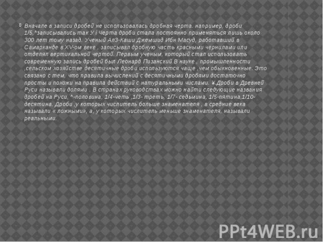 Вначале в записи дробей не использовалась дробная черта. например, дроби 1/5,^записывались так У i Черта дроби стала постоянно применяться лишь около 300 лет тому назад. Ученый Ал3-Каши Джемшид Ибн Масуд, работавший в Самарканде в XV-ом веке , запис…