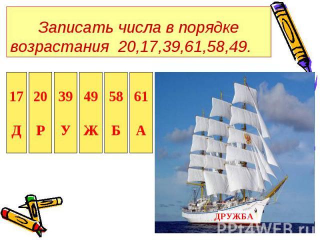 Записать числа в порядке возрастания 20,17,39,61,58,49.