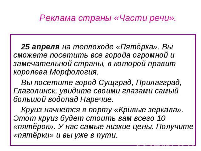 Реклама страны «Части речи». 25 апреля на теплоходе «Пятёрка». Вы сможете посетить все города огромной и замечательной страны, в которой правит королева Морфология. Вы посетите город Сущград, Прилагград, Глаголинск, увидите своими глазами самый боль…