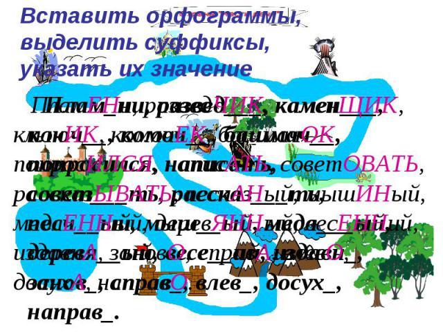 Вставить орфограммы, выделить суффиксы, указать их значение Плам_ни, развед___, камен___, ключ__, комоч__, башмач__, попросился, написать, совет___ть, рассказ___ть, песч__ый, мыш__ый, медл___ый, деревя__ый, весе__ий, издавн_, занов_, справ_, влев_, …