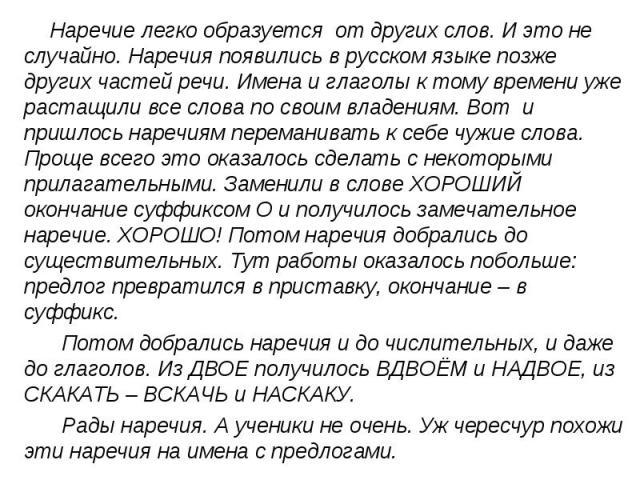 Наречие легко образуется от других слов. И это не случайно. Наречия появились в русском языке позже других частей речи. Имена и глаголы к тому времени уже растащили все слова по своим владениям. Вот и пришлось наречиям переманивать к себе чужие слов…