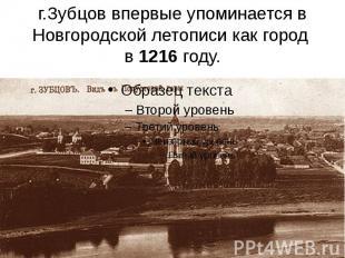 г.Зубцов впервые упоминается в Новгородской летописи как город в 1216 году.