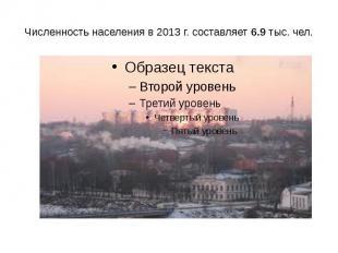 Численность населения в 2013 г. составляет 6.9 тыс. чел.