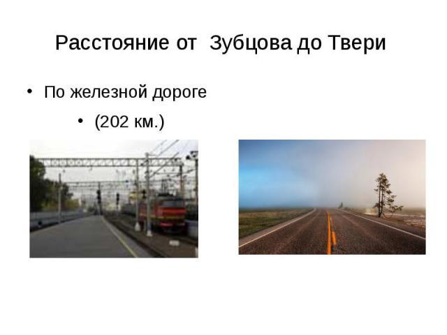 Расстояние от Зубцова до Твери По железной дороге (202 км.)